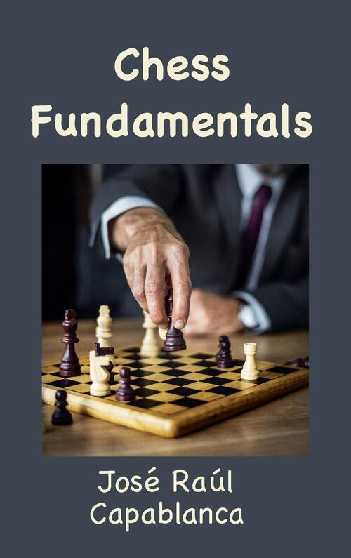 Capablanca, J: Chess Fundamentals (Illustrated and Unabridge