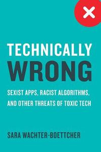 Technically Wrong - Sexist Apps, Biased Algorithms, and Other Threats of Toxic Tech-Sara Wachter-Boettch