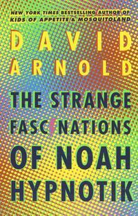 The Strange Fascinations of Noah Hypnotik-David Arnold