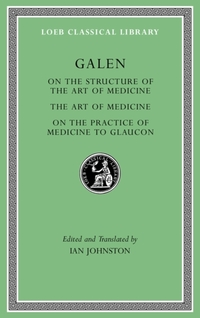 On the Structure of the Art of Medicine. The Art of Medicine. On the Practice of Medicine to Glaucon-Galen Galen