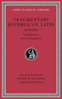 Fragmentary Republican Latin, Volume I - Ennius, Testimonia. Epic Fragments-Ennius Ennius