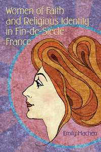 Women of Faith and Religious Identity in Fin-de-siècle France-Emily Machen