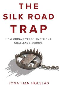 Silk Road Trap, How China's Trade Ambitions Challenge Europe-Jonathan Holslag