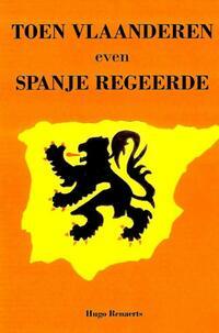 Toen Vlaanderen even Spanje regeerde-Hugo Renaerts